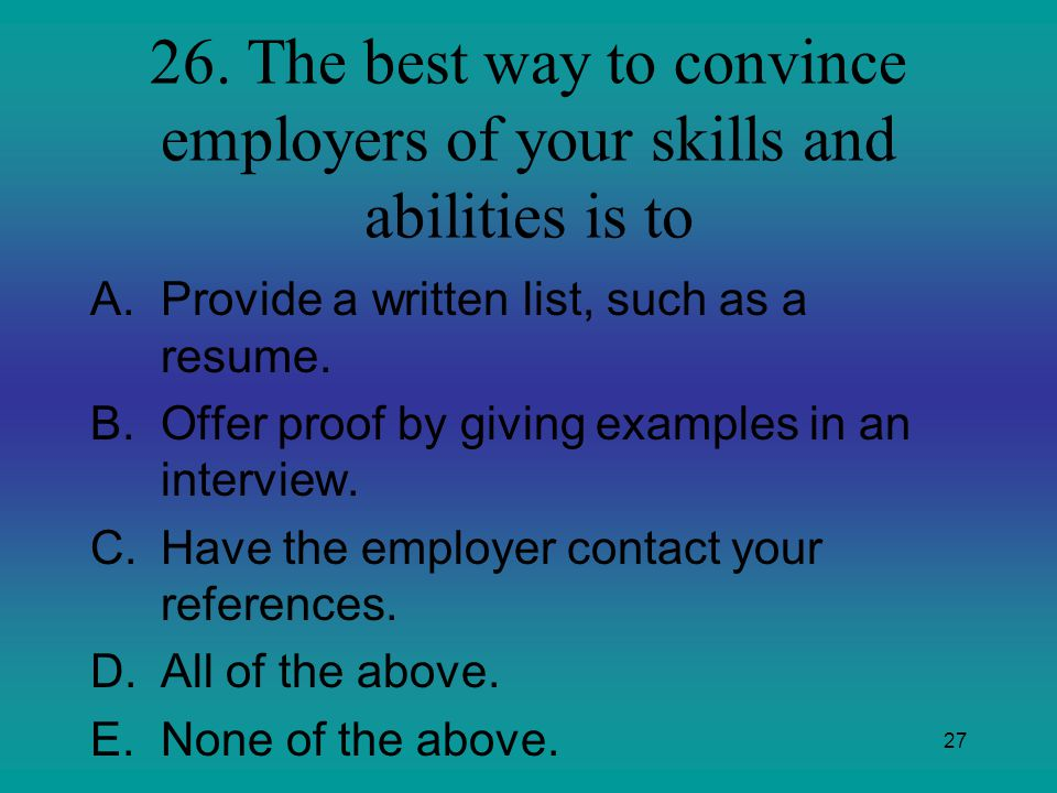 26. The best way to convince employers of your skills and abilities is to