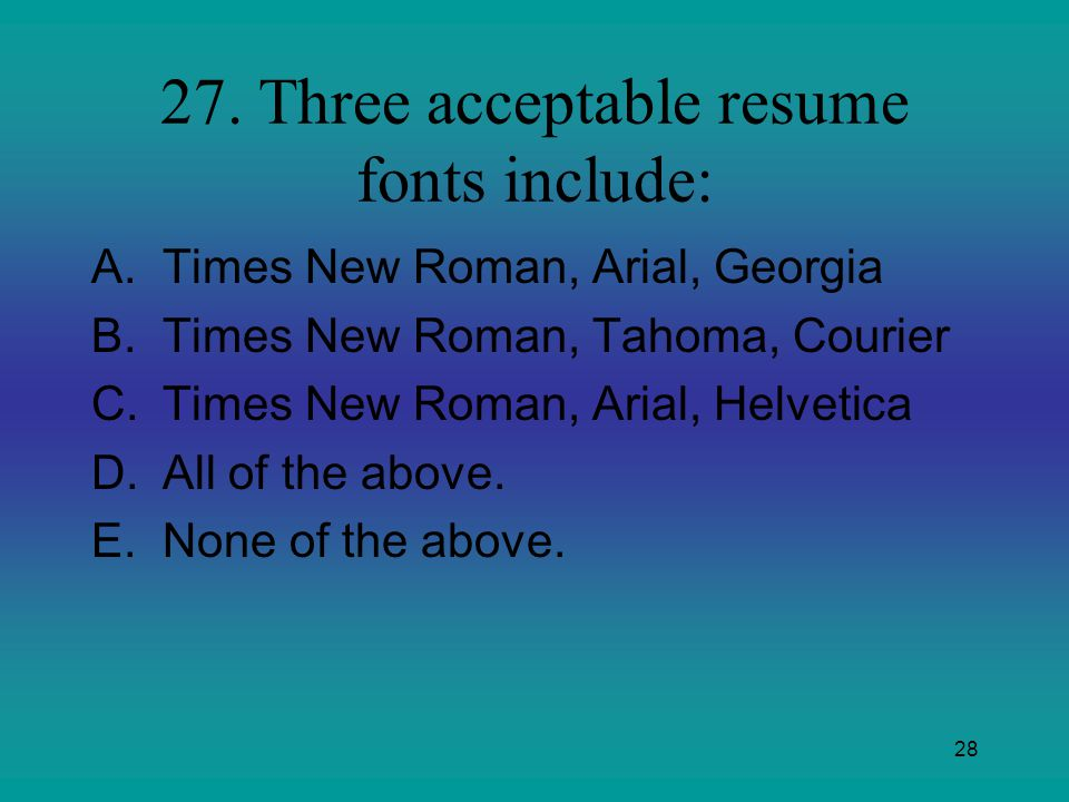 27. Three acceptable resume fonts include: