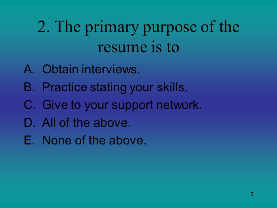 2. The primary purpose of the resume is to