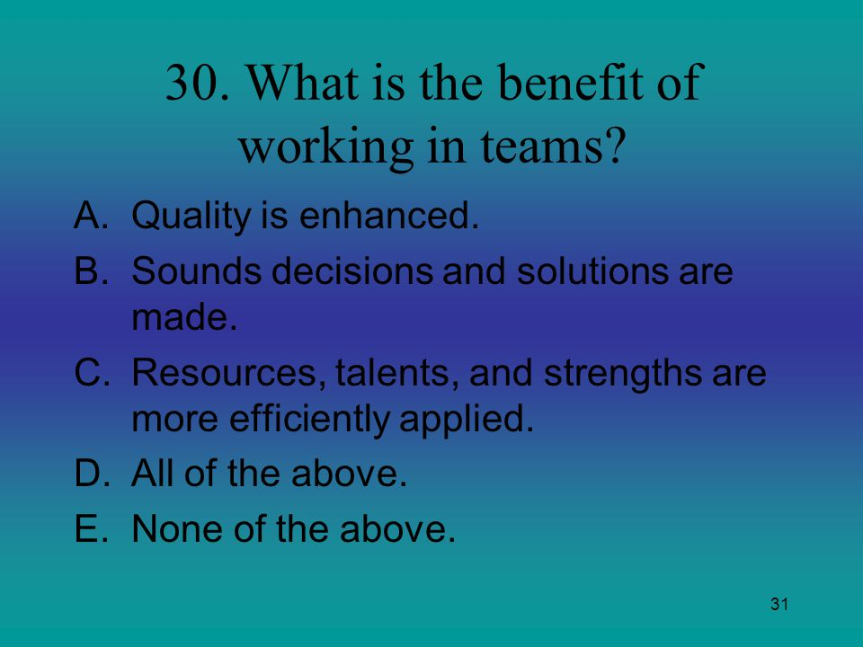 30. What is the benefit of working in teams