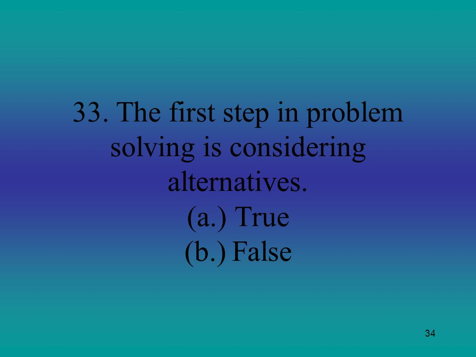 33. The first step in problem solving is considering alternatives. (a