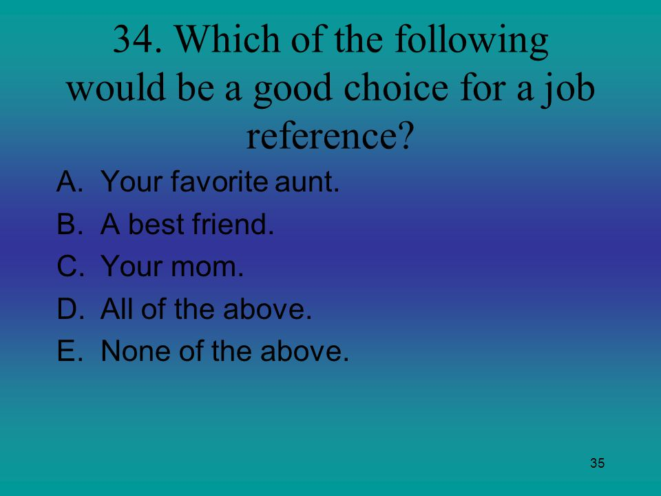 34. Which of the following would be a good choice for a job reference