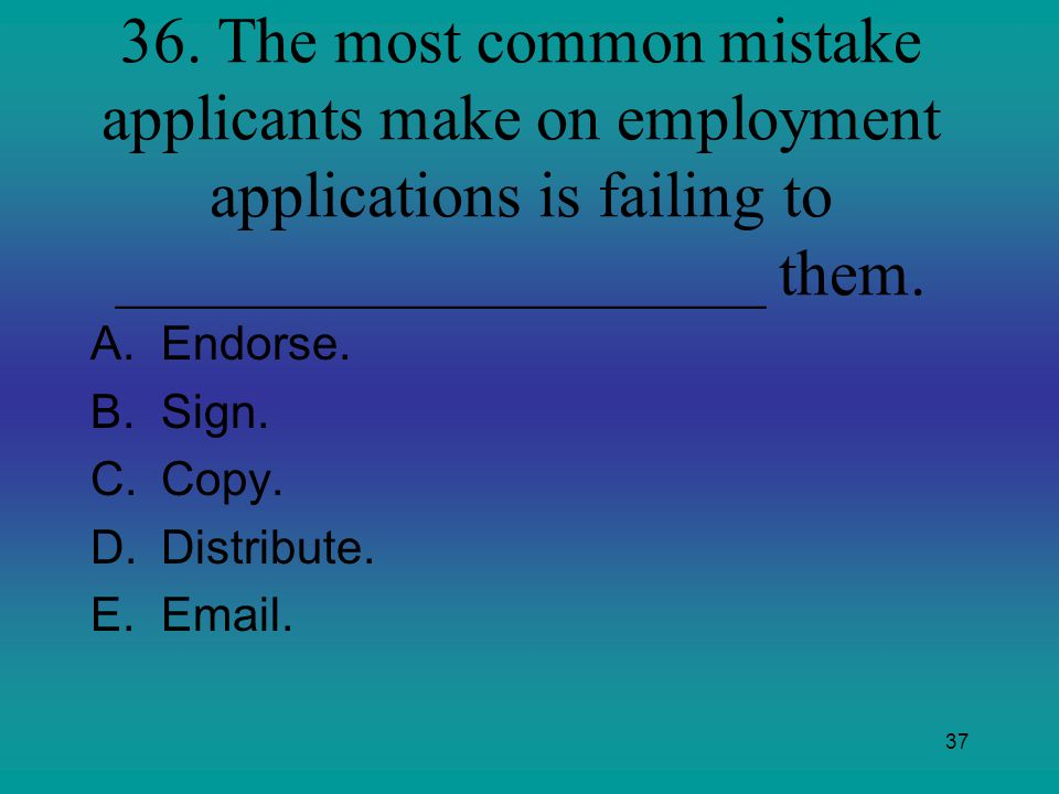 36. The most common mistake applicants make on employment applications is failing to ____________________ them.