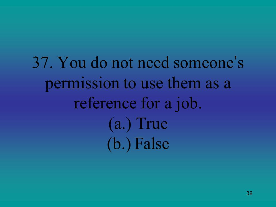 37. You do not need someone's permission to use them as a reference for a job. (a.) True (b.) False