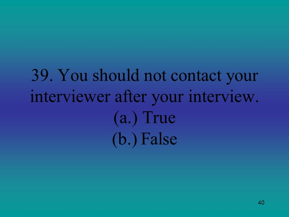 39. You should not contact your interviewer after your interview. (a.) True (b.) False