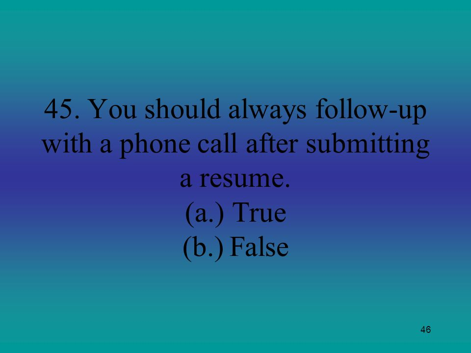 45. You should always follow-up with a phone call after submitting a resume. (a.) True (b.) False