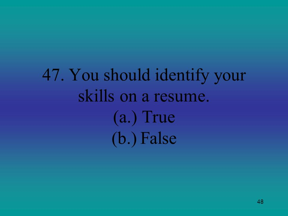 47. You should identify your skills on a resume. (a.) True (b.) False