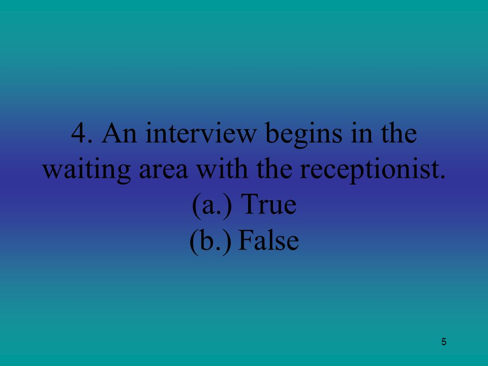4. An interview begins in the waiting area with the receptionist. (a.) True (b.) False