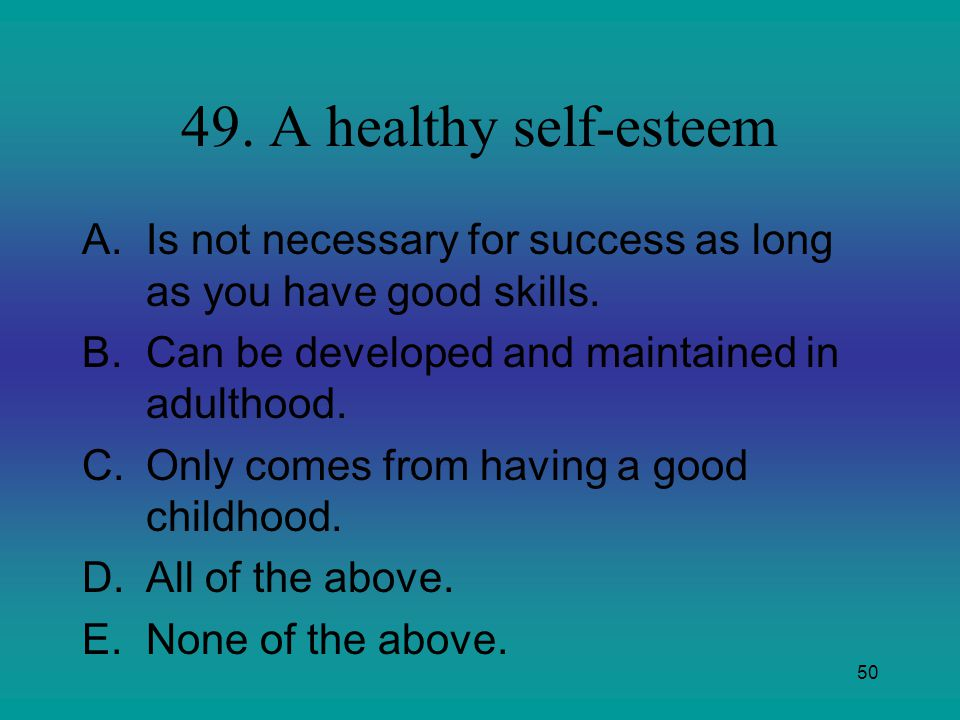 49. A healthy self-esteem Is not necessary for success as long as you have good skills. Can be developed and maintained in adulthood.