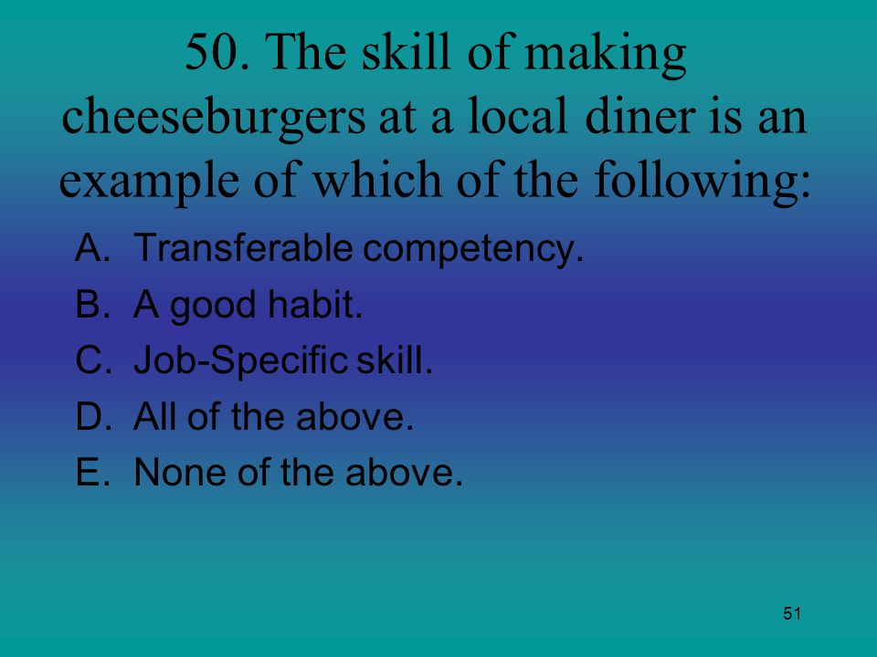 50. The skill of making cheeseburgers at a local diner is an example of which of the following: