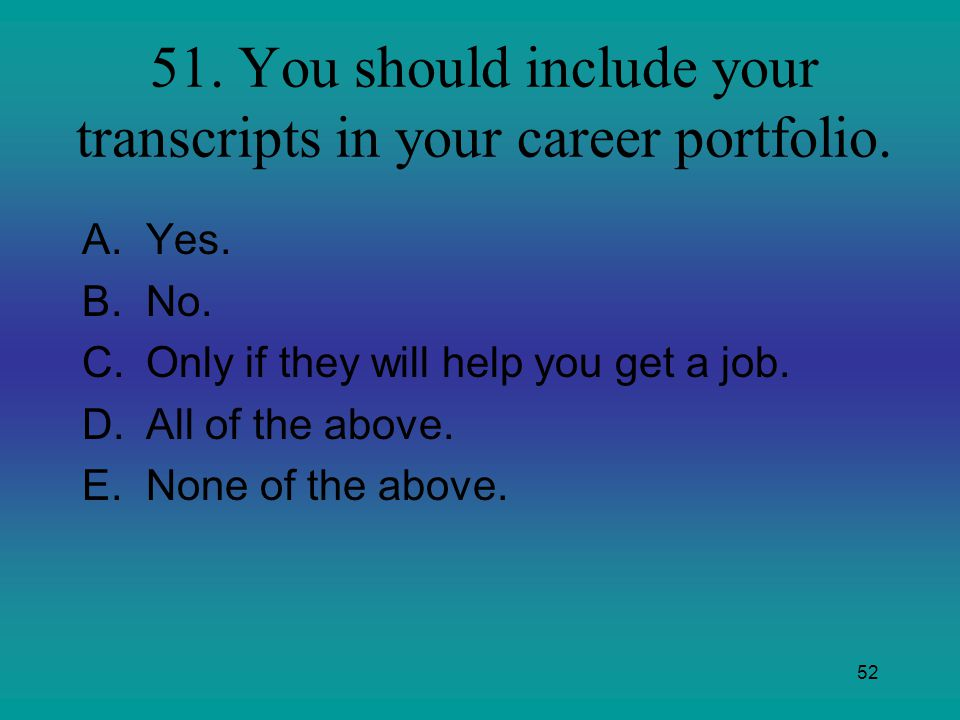 51. You should include your transcripts in your career portfolio.