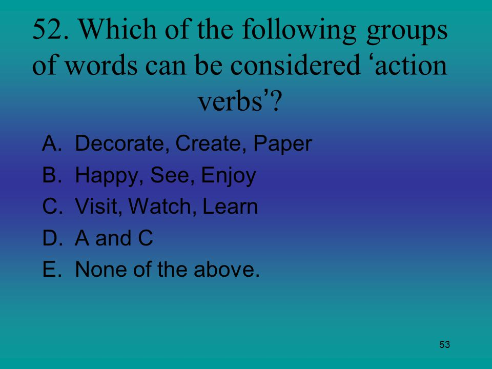 52. Which of the following groups of words can be considered 'action verbs'