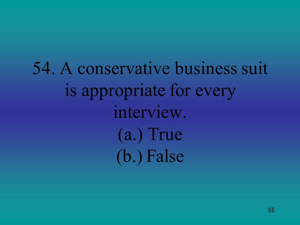 54. A conservative business suit is appropriate for every interview. (a.) True (b.) False