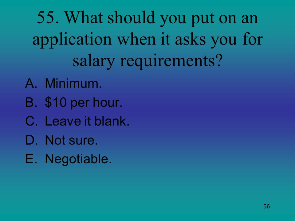 55. What should you put on an application when it asks you for salary requirements