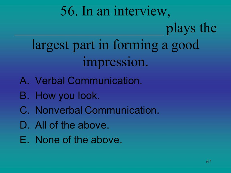 56. In an interview, _____________________ plays the largest part in forming a good impression.
