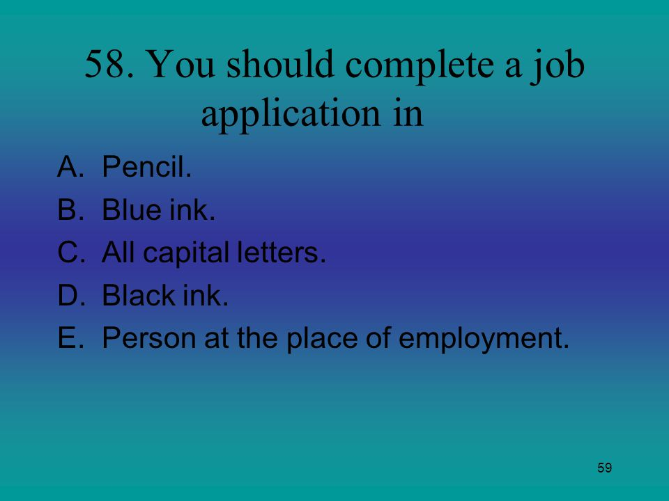 58. You should complete a job application in