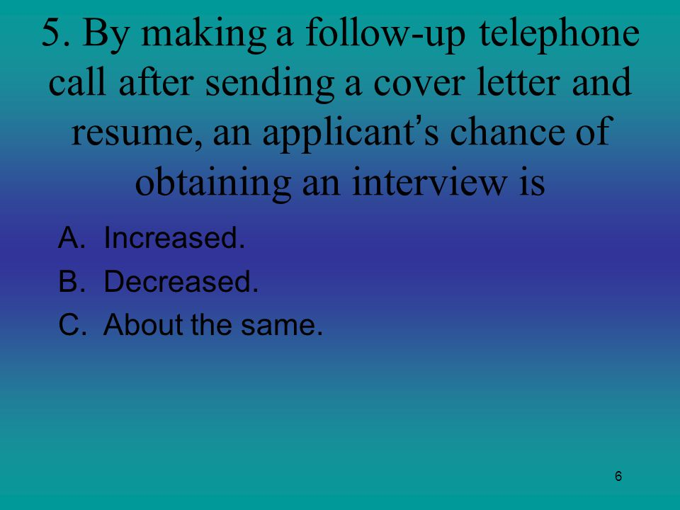 5. By making a follow-up telephone call after sending a cover letter and resume, an applicant's chance of obtaining an interview is