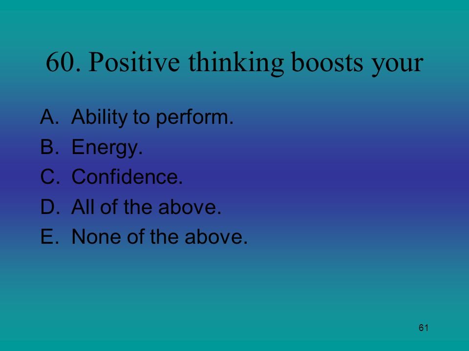 60. Positive thinking boosts your