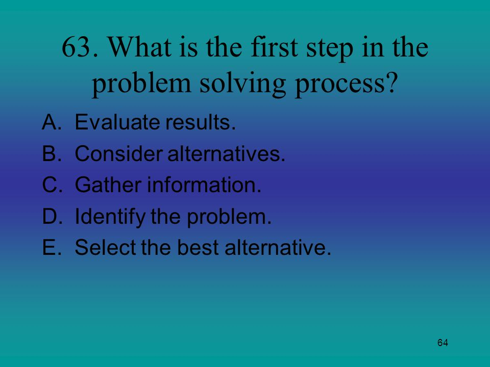 63. What is the first step in the problem solving process