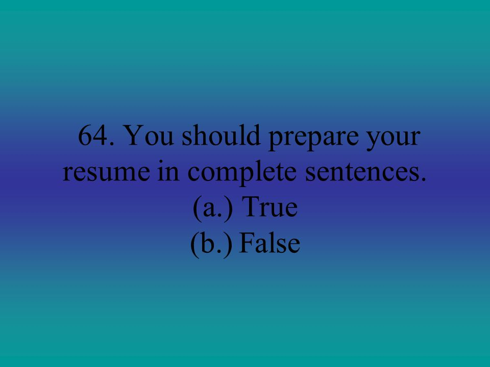 64. You should prepare your resume in complete sentences. (a. )