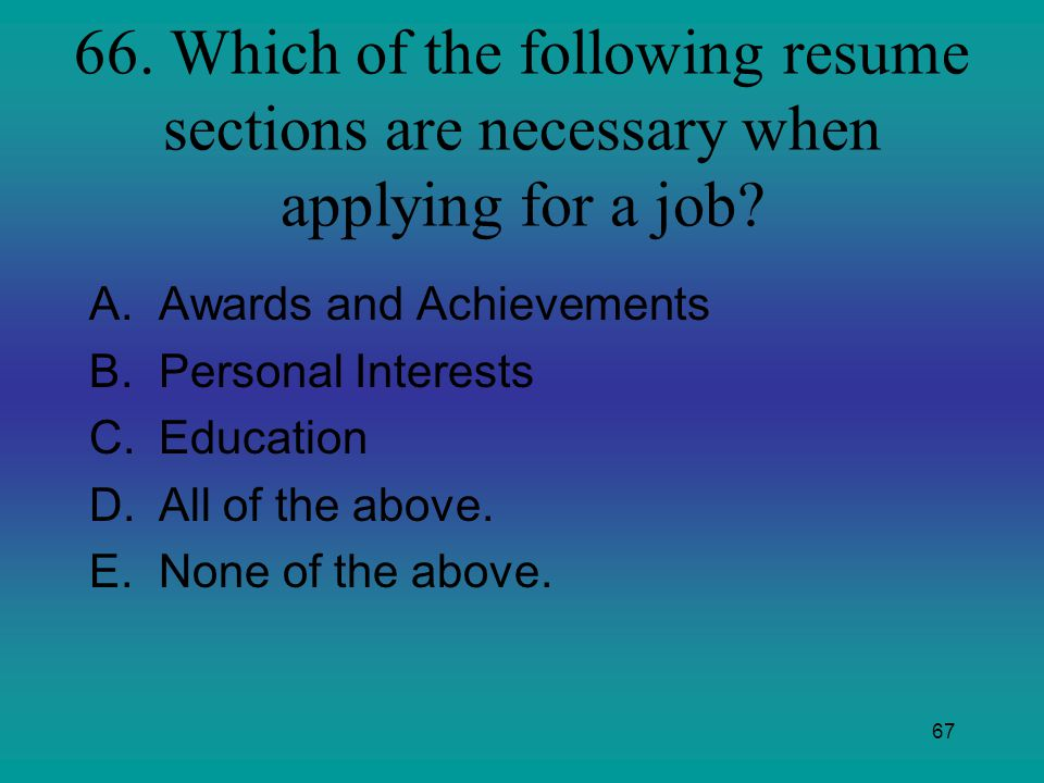 66. Which of the following resume sections are necessary when applying for a job
