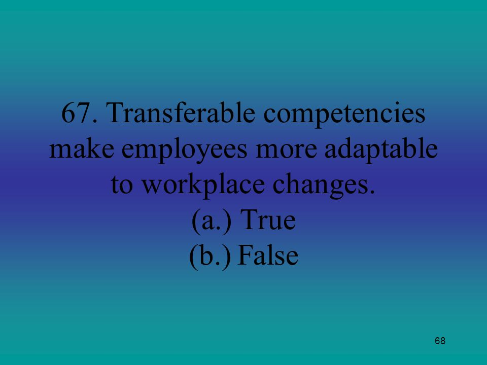 67. Transferable competencies make employees more adaptable to workplace changes.
