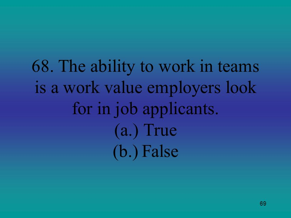 68. The ability to work in teams is a work value employers look for in job applicants.