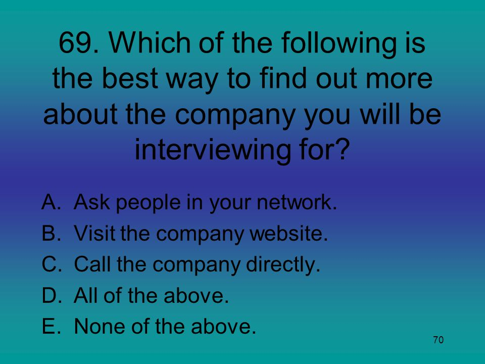 69. Which of the following is the best way to find out more about the company you will be interviewing for
