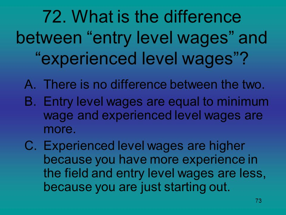 72. What is the difference between entry level wages and experienced level wages