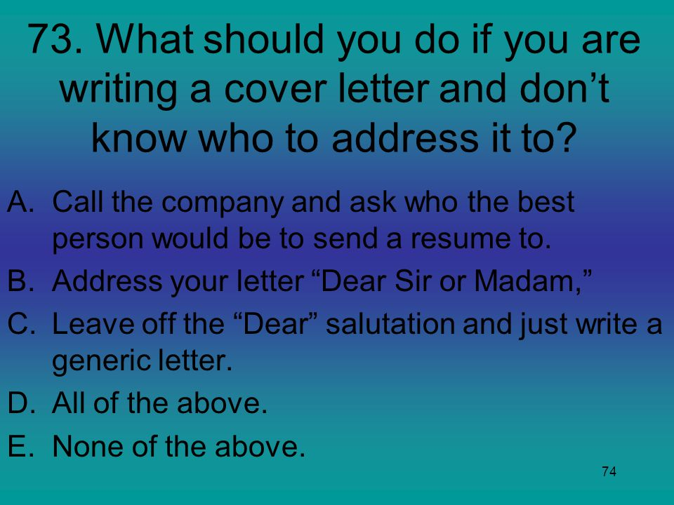 73. What should you do if you are writing a cover letter and don't know who to address it to