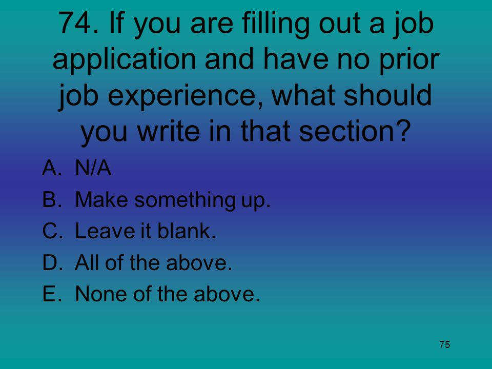 74. If you are filling out a job application and have no prior job experience, what should you write in that section