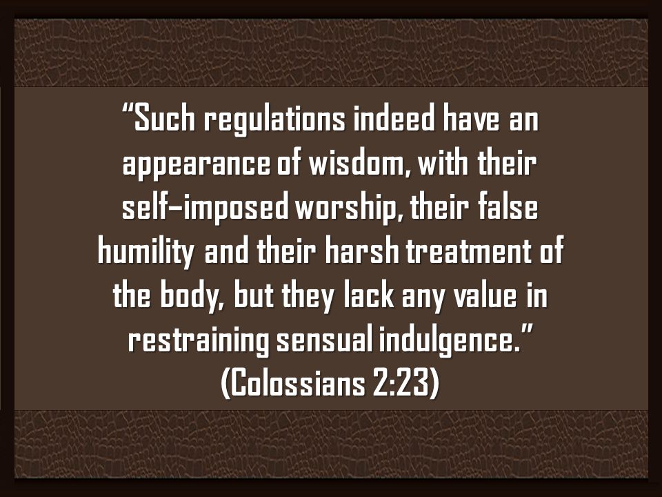 Such regulations indeed have an appearance of wisdom, with their self–imposed worship, their false humility and their harsh treatment of the body, but they lack any value in restraining sensual indulgence.
