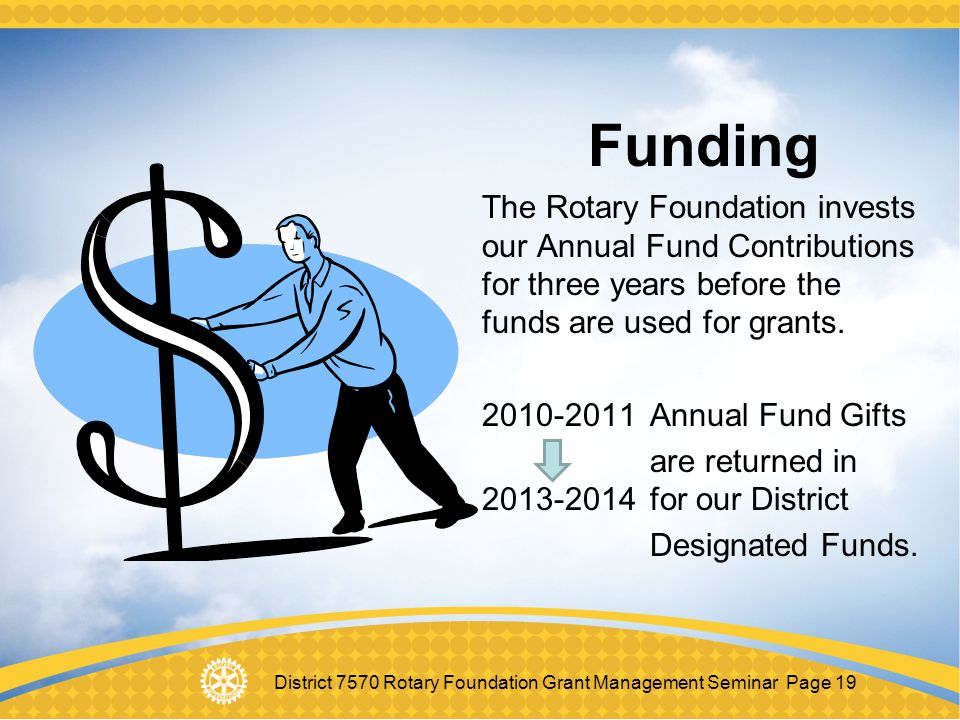Funding The Rotary Foundation invests our Annual Fund Contributions for three years before the funds are used for grants.