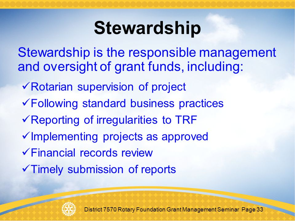Stewardship Stewardship is the responsible management and oversight of grant funds, including: Rotarian supervision of project.