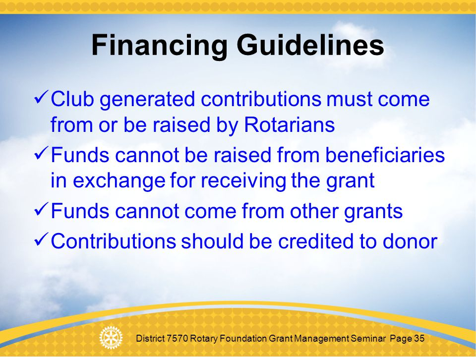 Financing Guidelines Club generated contributions must come from or be raised by Rotarians.