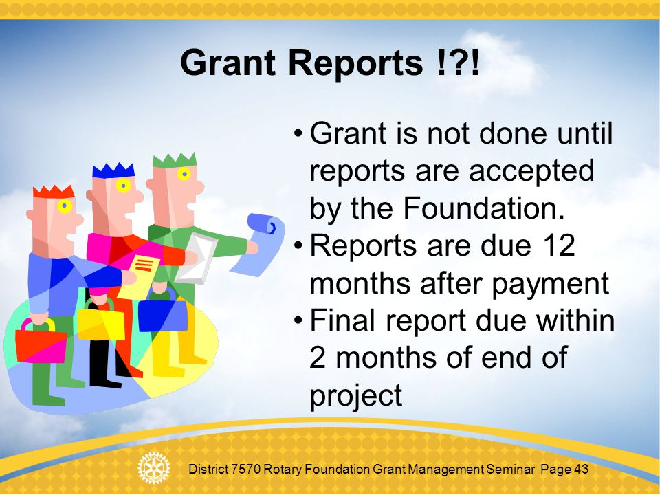 Grant Reports ! ! Grant is not done until reports are accepted by the Foundation. Reports are due 12 months after payment.