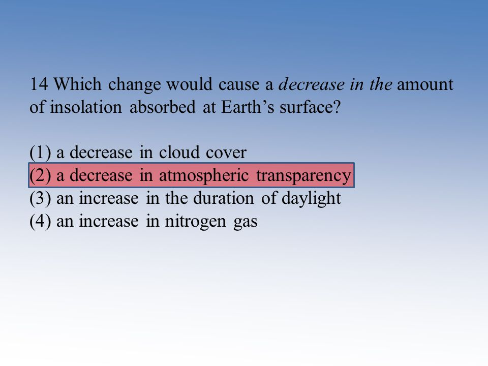 14 Which change would cause a decrease in the amount of insolation absorbed at Earth's surface