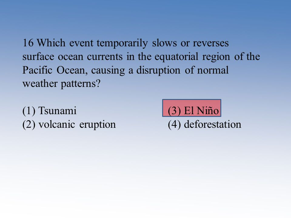 16 Which event temporarily slows or reverses surface ocean currents in the equatorial region of the Pacific Ocean, causing a disruption of normal
