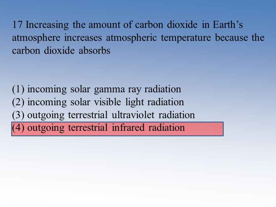 17 Increasing the amount of carbon dioxide in Earth's atmosphere increases atmospheric temperature because the carbon dioxide absorbs
