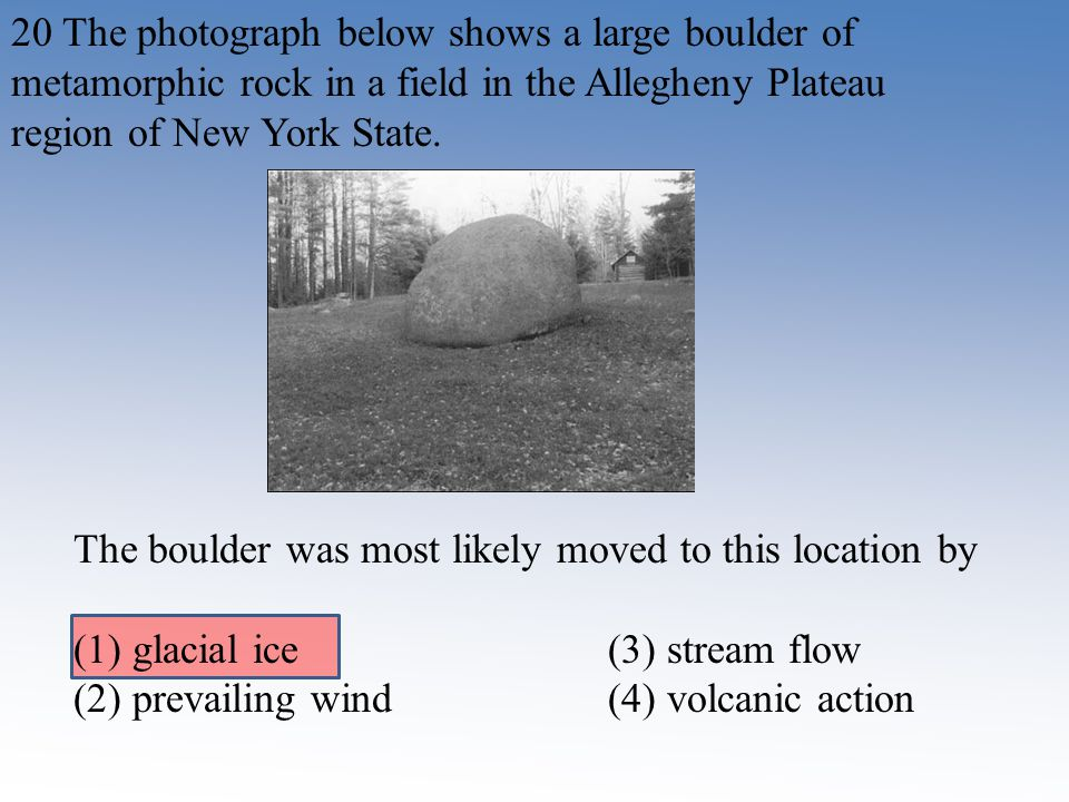 20 The photograph below shows a large boulder of metamorphic rock in a field in the Allegheny Plateau region of New York State.