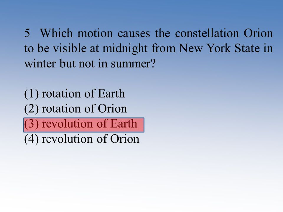 5 Which motion causes the constellation Orion to be visible at midnight from New York State in winter but not in summer