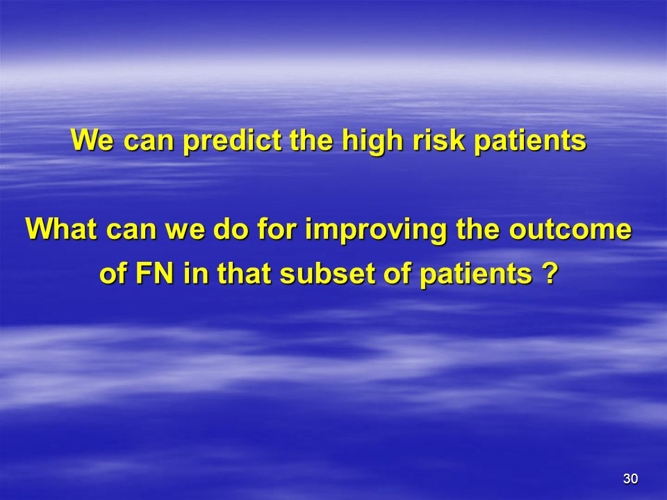 We can predict the high risk patients What can we do for improving the outcome of FN in that subset of patients