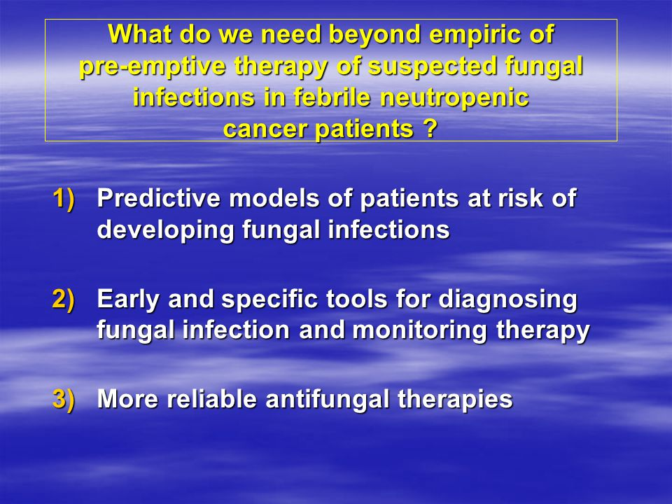 What do we need beyond empiric of pre-emptive therapy of suspected fungal infections in febrile neutropenic cancer patients