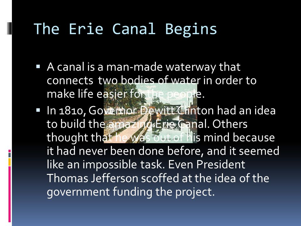 The Erie Canal Begins A canal is a man-made waterway that connects two bodies of water in order to make life easier for the people.