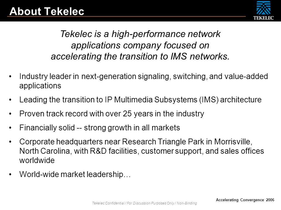 About Tekelec Tekelec is a high-performance network applications company focused on accelerating the transition to IMS networks.