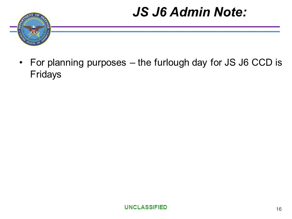 JS J6 Admin Note: For planning purposes – the furlough day for JS J6 CCD is Fridays. UNCLASSIFIED.