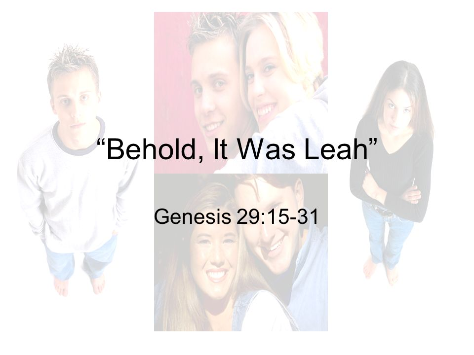 2/12/2012 pm Behold, It Was Leah Genesis 29:15-31 Micky Galloway