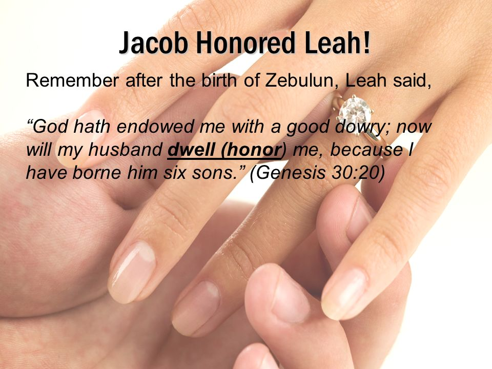Jacob Honored Leah! Remember after the birth of Zebulun, Leah said,