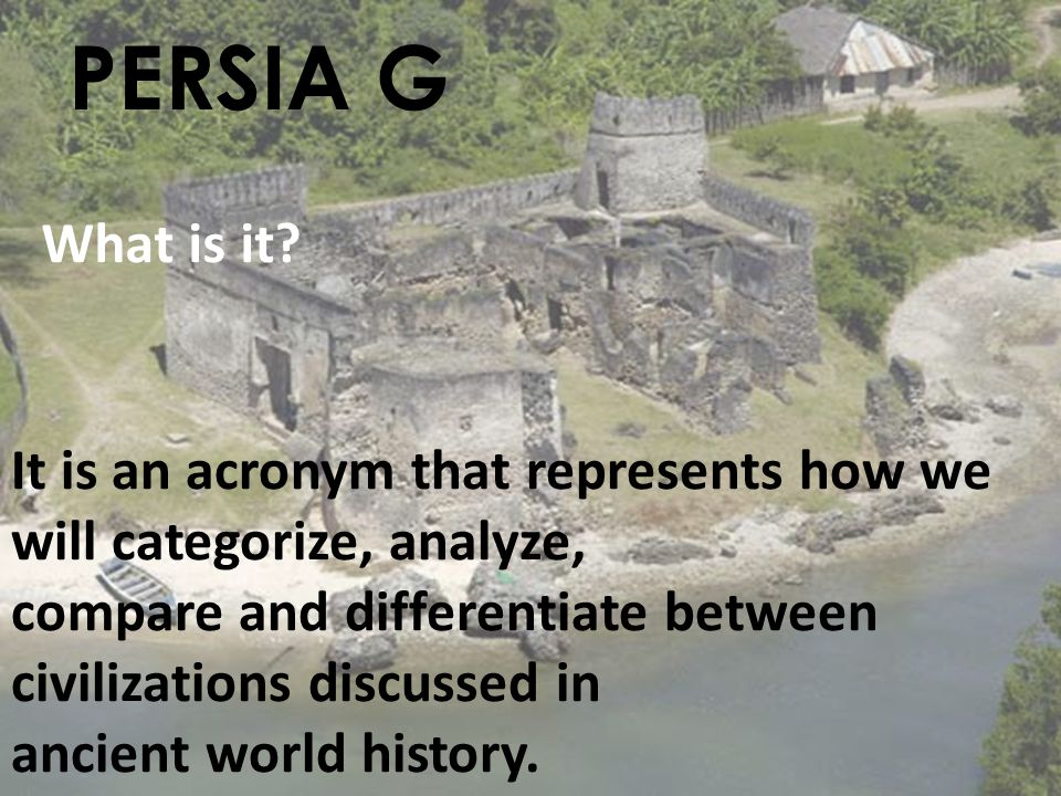 PERSIA G What is it It is an acronym that represents how we will categorize, analyze, compare and differentiate between civilizations discussed in.