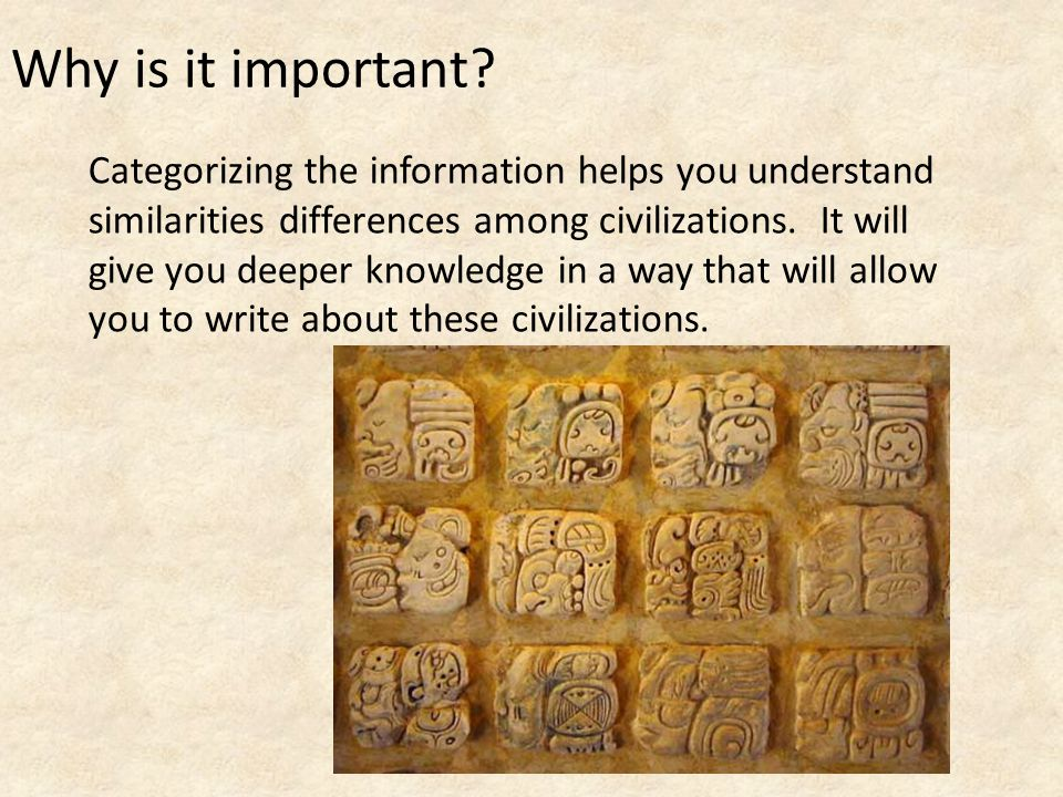 Why is it important Categorizing the information helps you understand similarities differences among civilizations. It will.